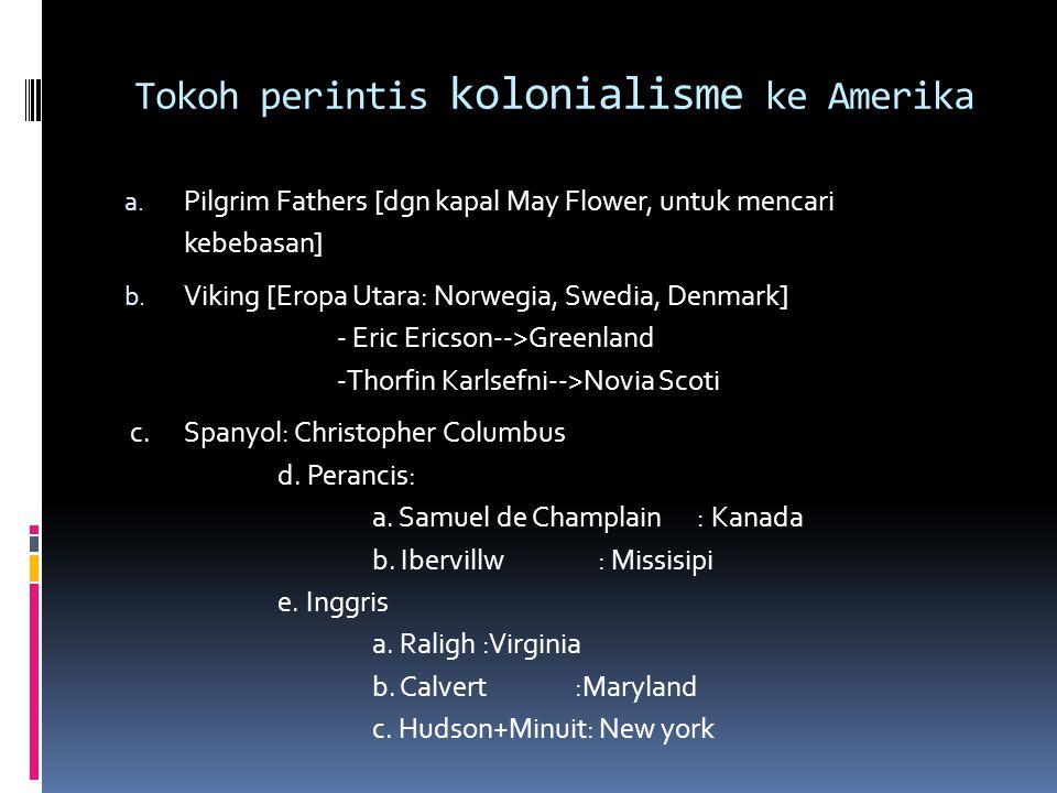 Tokoh perintis kolonialisme ke Amerika a. Pilgrim Fathers [dgn kapal May Flower, untuk mencari kebebasan] b. Viking [Eropa Utara: Norwegia, Swedia, De