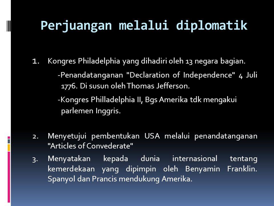 Perjuangan melalui diplomatik 1. Kongres Philadelphia yang dihadiri oleh 13 negara bagian. -Penandatanganan