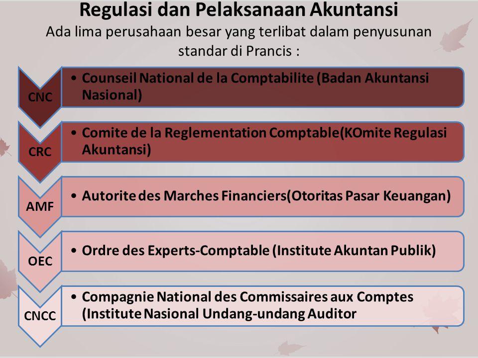 Regulasi dan Pelaksanaan Akuntansi Ada lima perusahaan besar yang terlibat dalam penyusunan standar di Prancis : CNC Counseil National de la Comptabilite (Badan Akuntansi Nasional) CRC Comite de la Reglementation Comptable(KOmite Regulasi Akuntansi) AMF Autorite des Marches Financiers(Otoritas Pasar Keuangan) OEC Ordre des Experts-Comptable (Institute Akuntan Publik) CNCC Compagnie National des Commissaires aux Comptes (Institute Nasional Undang-undang Auditor