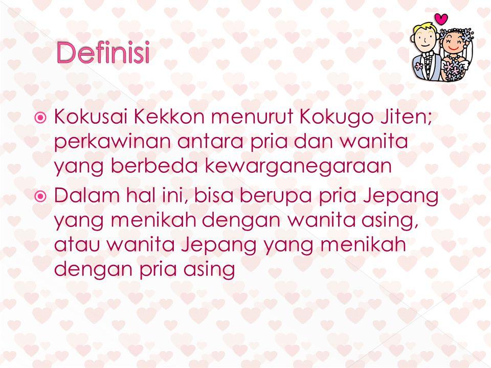 Kokusai Kekkon menurut Kokugo Jiten; perkawinan antara pria dan wanita yang berbeda kewarganegaraan  Dalam hal ini, bisa berupa pria Jepang yang menikah dengan wanita asing, atau wanita Jepang yang menikah dengan pria asing