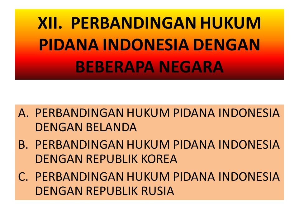 XII. PERBANDINGAN HUKUM PIDANA INDONESIA DENGAN BEBERAPA NEGARA A.PERBANDINGAN HUKUM PIDANA INDONESIA DENGAN BELANDA B.PERBANDINGAN HUKUM PIDANA INDON
