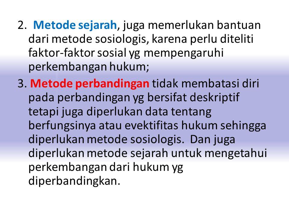 2. Metode sejarah, juga memerlukan bantuan dari metode sosiologis, karena perlu diteliti faktor-faktor sosial yg mempengaruhi perkembangan hukum; 3. M