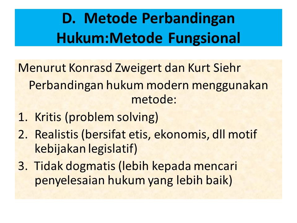 D. Metode Perbandingan Hukum:Metode Fungsional Menurut Konrasd Zweigert dan Kurt Siehr Perbandingan hukum modern menggunakan metode: 1.Kritis (problem
