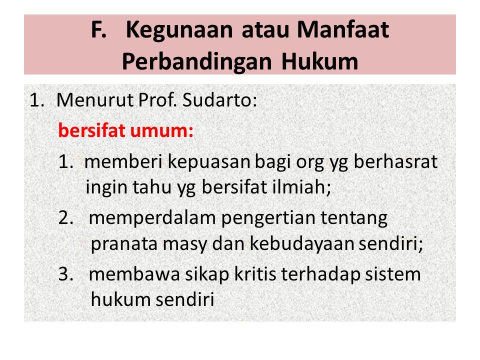 F. Kegunaan atau Manfaat Perbandingan Hukum 1.Menurut Prof. Sudarto: bersifat umum: 1. memberi kepuasan bagi org yg berhasrat ingin tahu yg bersifat i