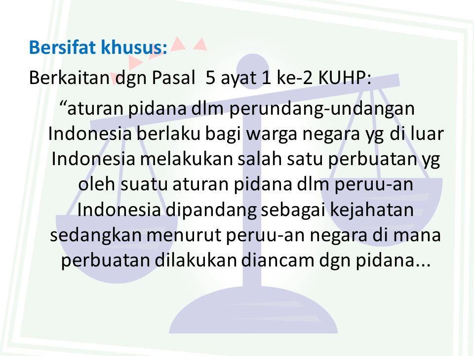 "Bersifat khusus: Berkaitan dgn Pasal 5 ayat 1 ke-2 KUHP: ""aturan pidana dlm perundang-undangan Indonesia berlaku bagi warga negara yg di luar Indonesi"