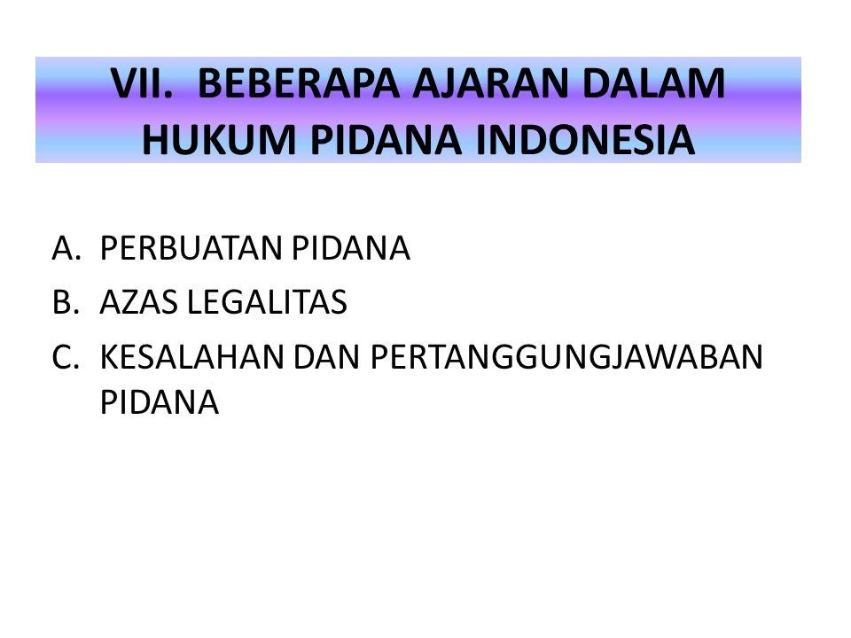 VII. BEBERAPA AJARAN DALAM HUKUM PIDANA INDONESIA A.PERBUATAN PIDANA B.AZAS LEGALITAS C.KESALAHAN DAN PERTANGGUNGJAWABAN PIDANA