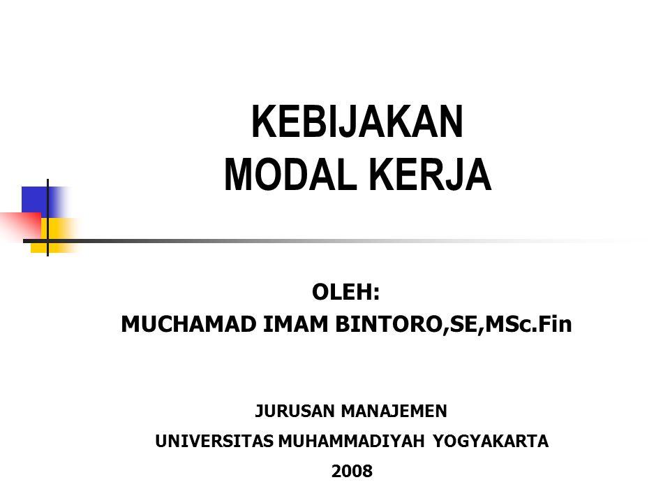 KEBIJAKAN MODAL KERJA OLEH: MUCHAMAD IMAM BINTORO,SE,MSc.Fin JURUSAN MANAJEMEN UNIVERSITAS MUHAMMADIYAH YOGYAKARTA 2008