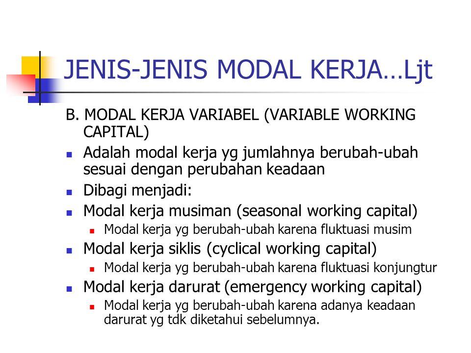 JENIS-JENIS MODAL KERJA…Ljt B. MODAL KERJA VARIABEL (VARIABLE WORKING CAPITAL) Adalah modal kerja yg jumlahnya berubah-ubah sesuai dengan perubahan ke