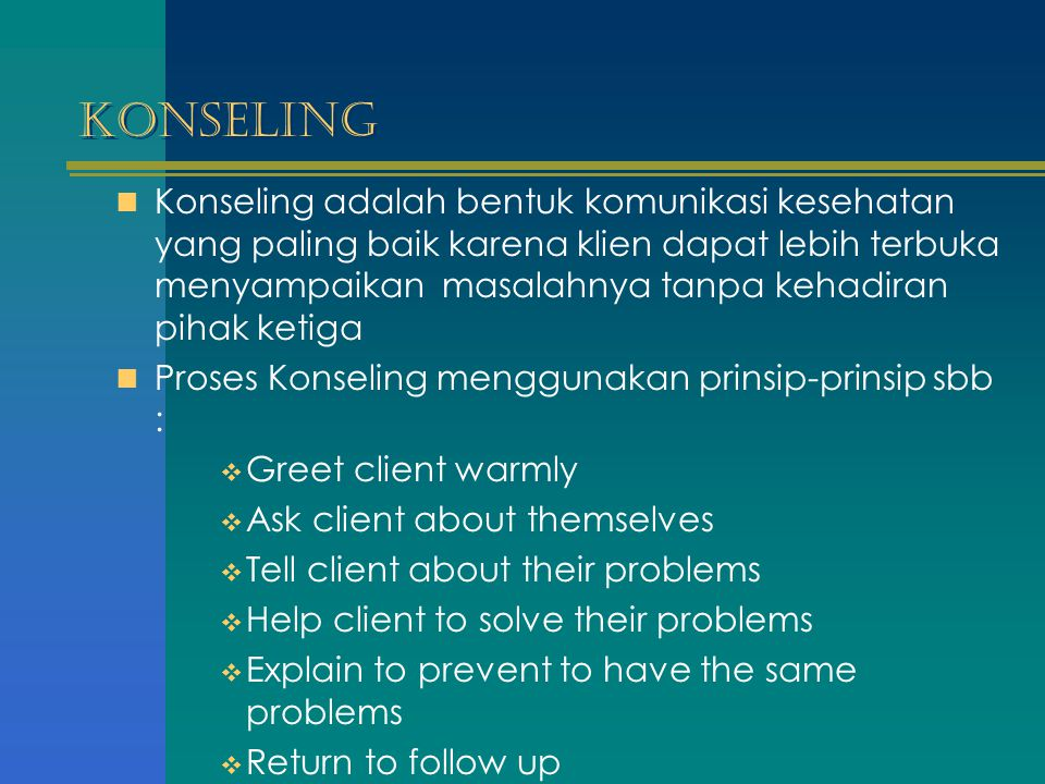 Konseling Konseling adalah bentuk komunikasi kesehatan yang paling baik karena klien dapat lebih terbuka menyampaikan masalahnya tanpa kehadiran pihak