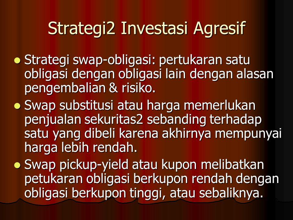Strategi2 Investasi Agresif Strategi swap-obligasi: pertukaran satu obligasi dengan obligasi lain dengan alasan pengembalian & risiko. Strategi swap-o