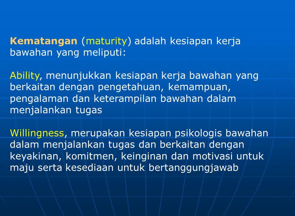 Kematangan (maturity) adalah kesiapan kerja bawahan yang meliputi: Ability, menunjukkan kesiapan kerja bawahan yang berkaitan dengan pengetahuan, kema