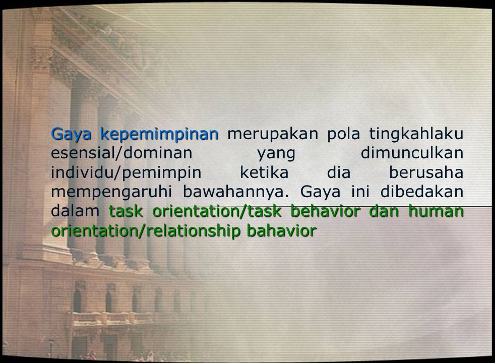 Gaya kepemimpinan task orientation/task behavior dan human orientation/relationship bahavior Gaya kepemimpinan merupakan pola tingkahlaku esensial/dom