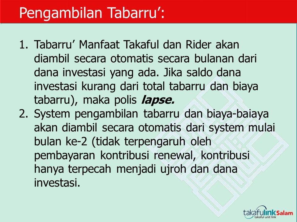 Pengambilan Tabarru': 1.Tabarru' Manfaat Takaful dan Rider akan diambil secara otomatis secara bulanan dari dana investasi yang ada. Jika saldo dana i