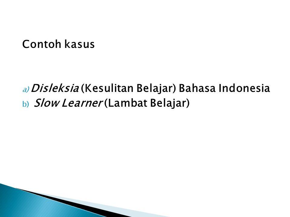 Contoh kasus a) Disleksia (Kesulitan Belajar) Bahasa Indonesia b) Slow Learner (Lambat Belajar)