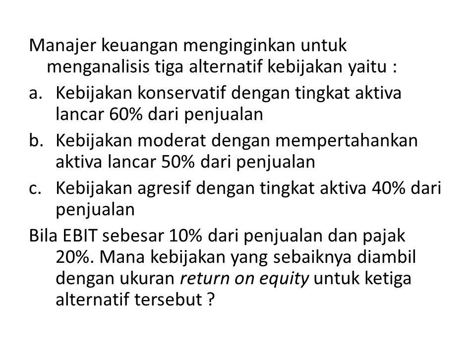 Manajer keuangan menginginkan untuk menganalisis tiga alternatif kebijakan yaitu : a.Kebijakan konservatif dengan tingkat aktiva lancar 60% dari penjualan b.Kebijakan moderat dengan mempertahankan aktiva lancar 50% dari penjualan c.Kebijakan agresif dengan tingkat aktiva 40% dari penjualan Bila EBIT sebesar 10% dari penjualan dan pajak 20%.