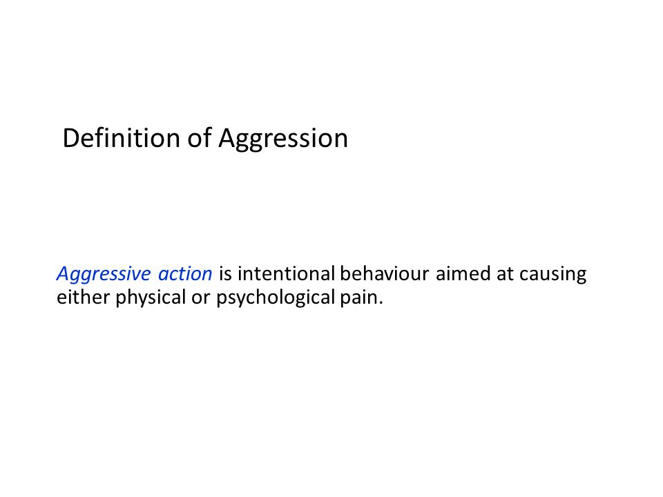 Aggressive action is intentional behaviour aimed at causing either physical or psychological pain.