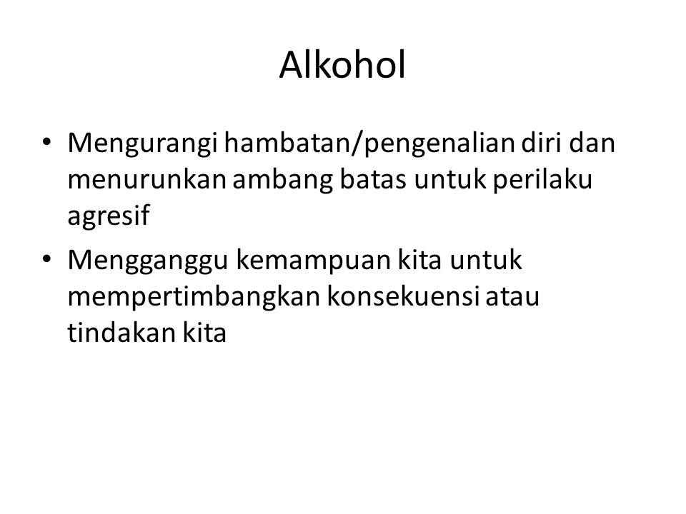 Alkohol Mengurangi hambatan/pengenalian diri dan menurunkan ambang batas untuk perilaku agresif Mengganggu kemampuan kita untuk mempertimbangkan konse