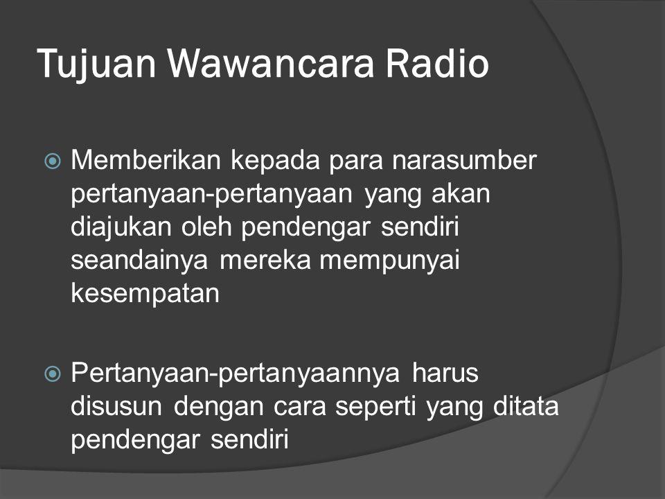Tujuan Wawancara Radio  Memberikan kepada para narasumber pertanyaan-pertanyaan yang akan diajukan oleh pendengar sendiri seandainya mereka mempunyai kesempatan  Pertanyaan-pertanyaannya harus disusun dengan cara seperti yang ditata pendengar sendiri