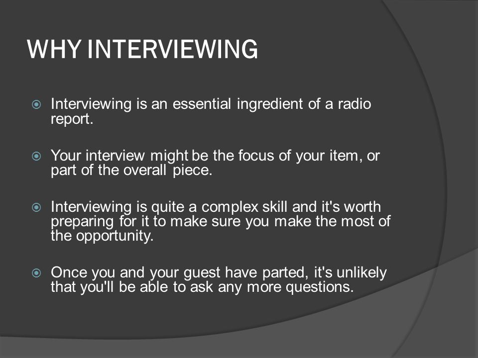 WHY INTERVIEWING  Interviewing is an essential ingredient of a radio report.  Your interview might be the focus of your item, or part of the overall