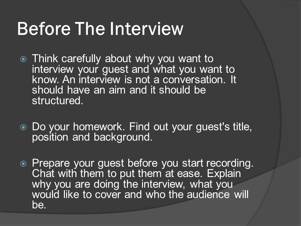 Before The Interview  Think carefully about why you want to interview your guest and what you want to know. An interview is not a conversation. It sh