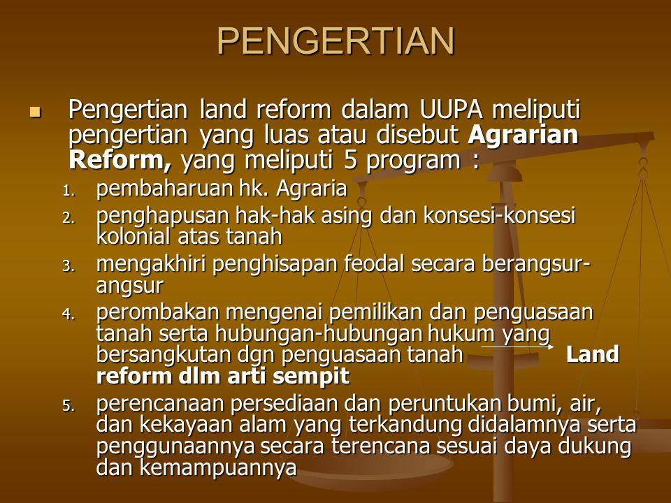 PENGERTIAN Pengertian land reform dalam UUPA meliputi pengertian yang luas atau disebut Agrarian Reform, yang meliputi 5 program : Pengertian land ref