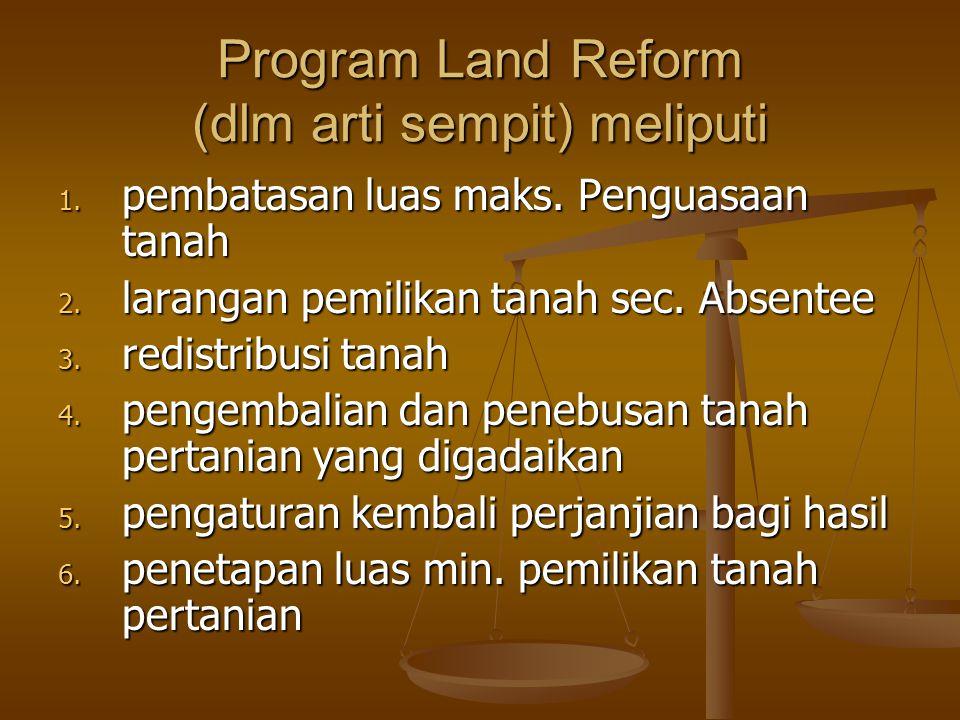 Program Land Reform (dlm arti sempit) meliputi 1. pembatasan luas maks. Penguasaan tanah 2. larangan pemilikan tanah sec. Absentee 3. redistribusi tan