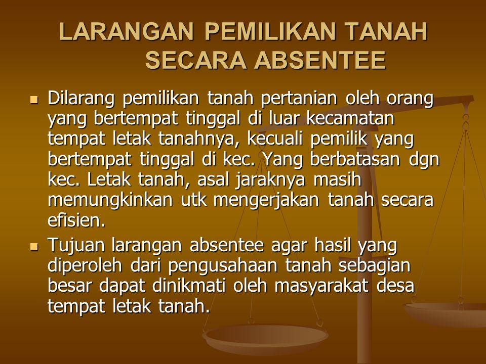 LARANGAN PEMILIKAN TANAH SECARA ABSENTEE Dilarang pemilikan tanah pertanian oleh orang yang bertempat tinggal di luar kecamatan tempat letak tanahnya,