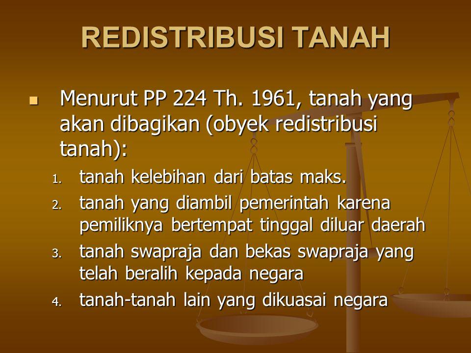 REDISTRIBUSI TANAH Menurut PP 224 Th. 1961, tanah yang akan dibagikan (obyek redistribusi tanah): Menurut PP 224 Th. 1961, tanah yang akan dibagikan (