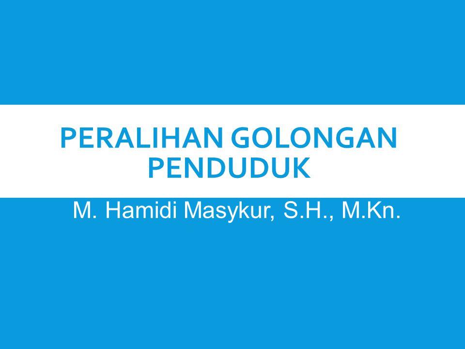 PERALIHAN GOLONGAN PENDUDUK M. Hamidi Masykur, S.H., M.Kn.