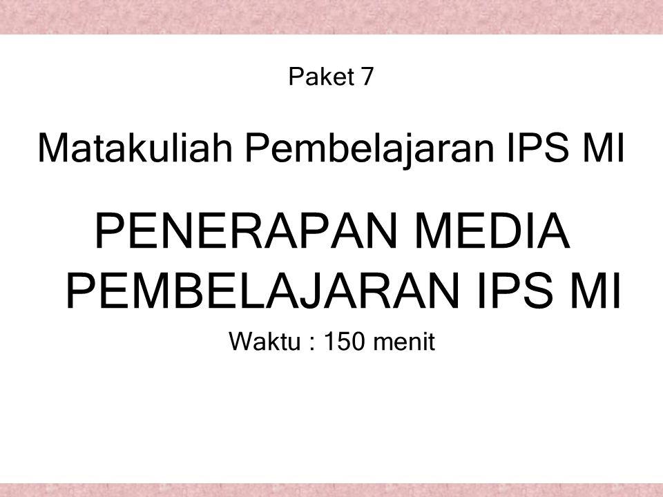 Paket 7 Matakuliah Pembelajaran IPS MI PENERAPAN MEDIA PEMBELAJARAN IPS MI Waktu : 150 menit