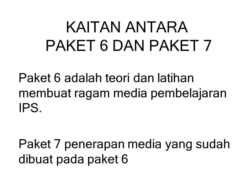 KAITAN ANTARA PAKET 6 DAN PAKET 7 Paket 6 adalah teori dan latihan membuat ragam media pembelajaran IPS. Paket 7 penerapan media yang sudah dibuat pad