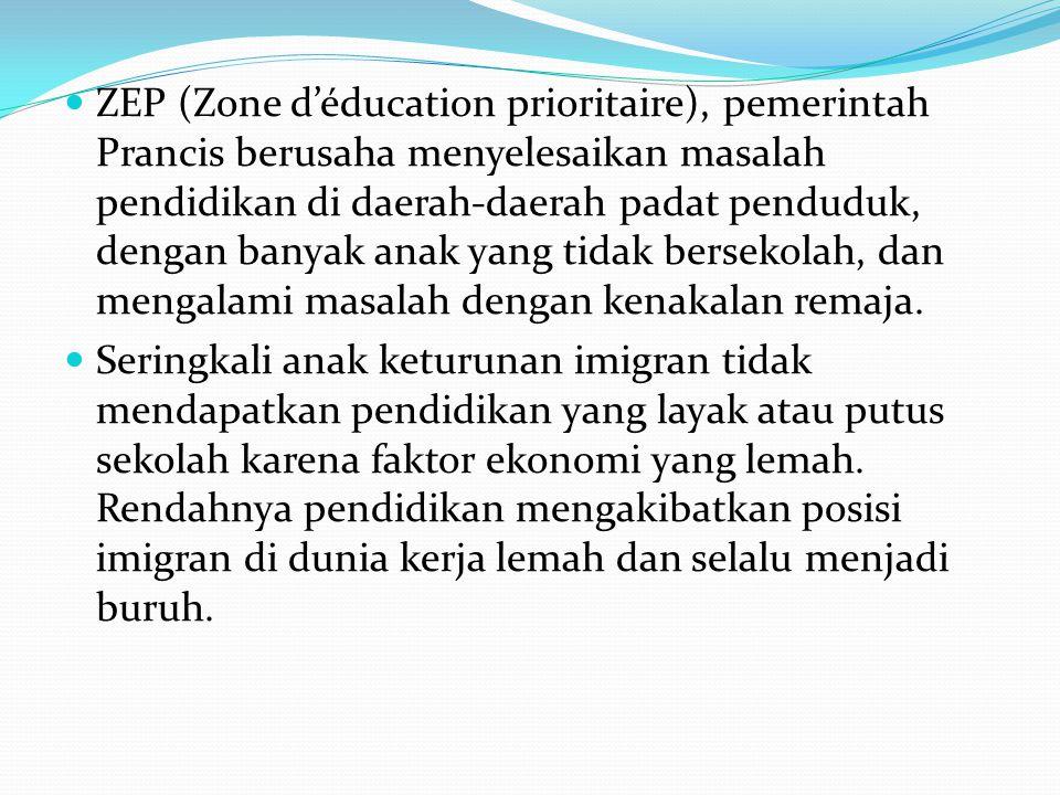 ZEP (Zone d'éducation prioritaire), pemerintah Prancis berusaha menyelesaikan masalah pendidikan di daerah-daerah padat penduduk, dengan banyak anak y