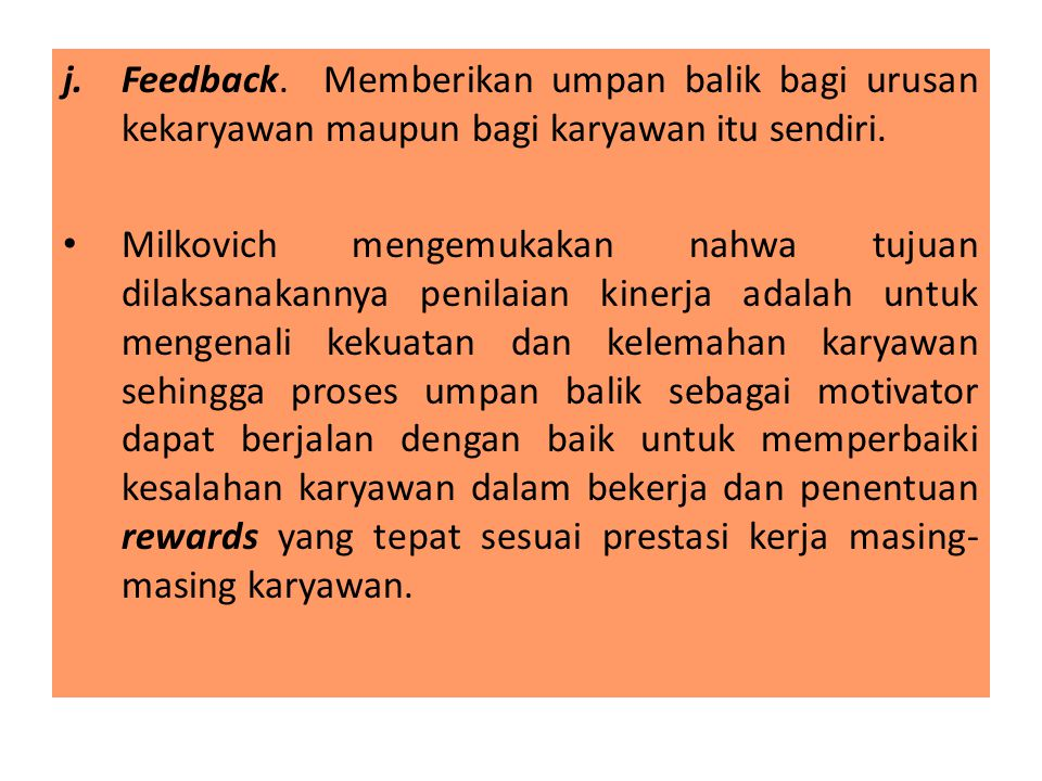 j.Feedback. Memberikan umpan balik bagi urusan kekaryawan maupun bagi karyawan itu sendiri. Milkovich mengemukakan nahwa tujuan dilaksanakannya penila