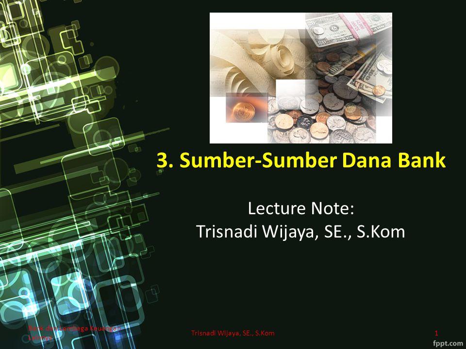 3. Sumber-Sumber Dana Bank Lecture Note: Trisnadi Wijaya, SE., S.Kom 1 Bank dan Lembaga Keuangan Lainnya