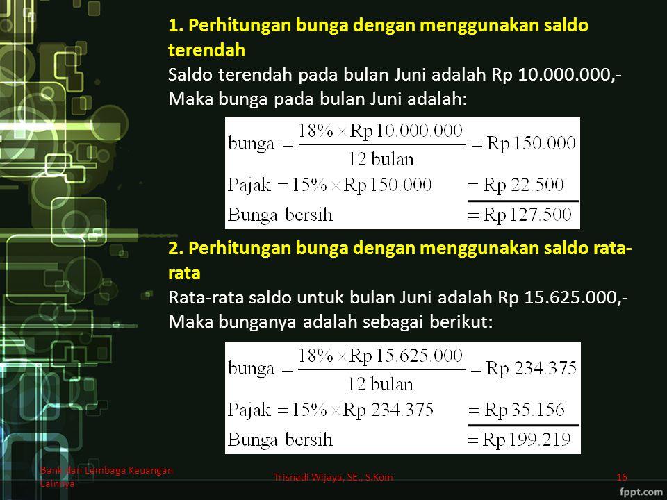 Bank dan Lembaga Keuangan Lainnya Trisnadi Wijaya, SE., S.Kom16 1. Perhitungan bunga dengan menggunakan saldo terendah Saldo terendah pada bulan Juni