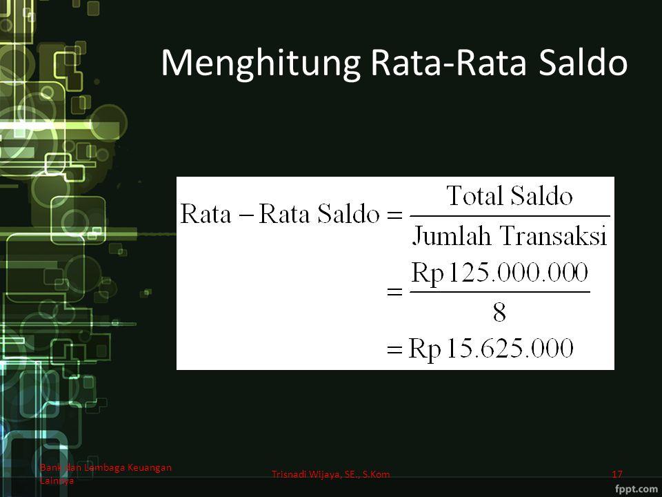 Menghitung Rata-Rata Saldo Bank dan Lembaga Keuangan Lainnya Trisnadi Wijaya, SE., S.Kom17