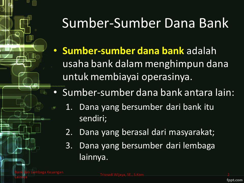 Sumber-Sumber Dana Bank Sumber-sumber dana bank adalah usaha bank dalam menghimpun dana untuk membiayai operasinya. Sumber-sumber dana bank antara lai