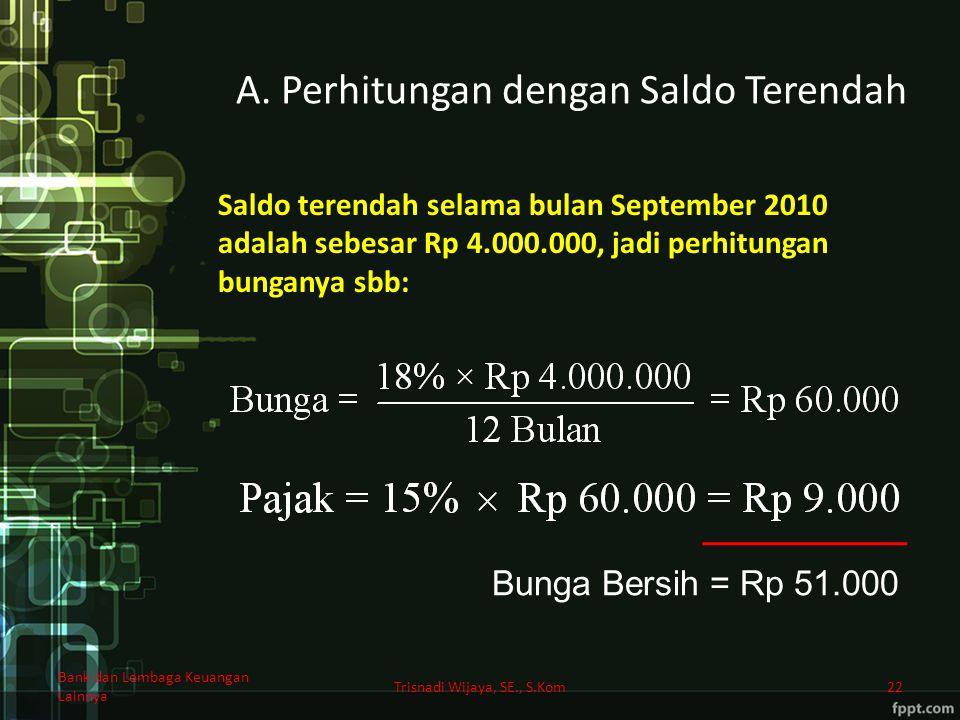 A. Perhitungan dengan Saldo Terendah Trisnadi Wijaya, SE., S.Kom22 Bunga Bersih = Rp 51.000 Saldo terendah selama bulan September 2010 adalah sebesar