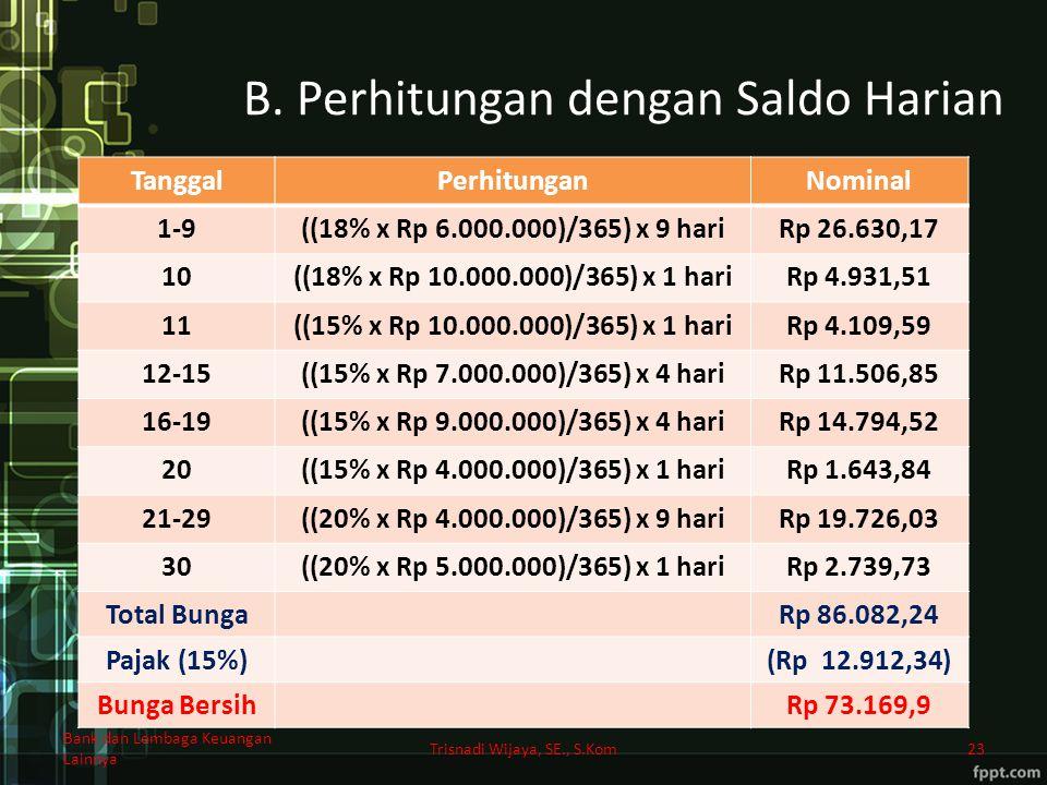 B. Perhitungan dengan Saldo Harian TanggalPerhitunganNominal 1-9((18% x Rp 6.000.000)/365) x 9 hariRp 26.630,17 10((18% x Rp 10.000.000)/365) x 1 hari
