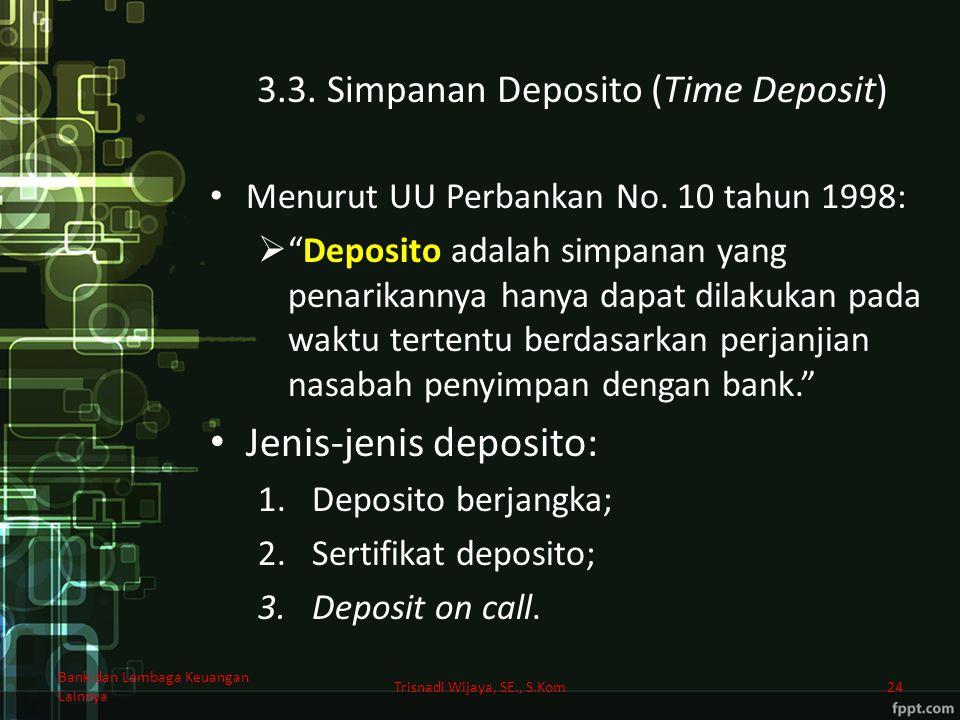 """3.3. Simpanan Deposito (Time Deposit) Menurut UU Perbankan No. 10 tahun 1998:  """"Deposito adalah simpanan yang penarikannya hanya dapat dilakukan pada"""