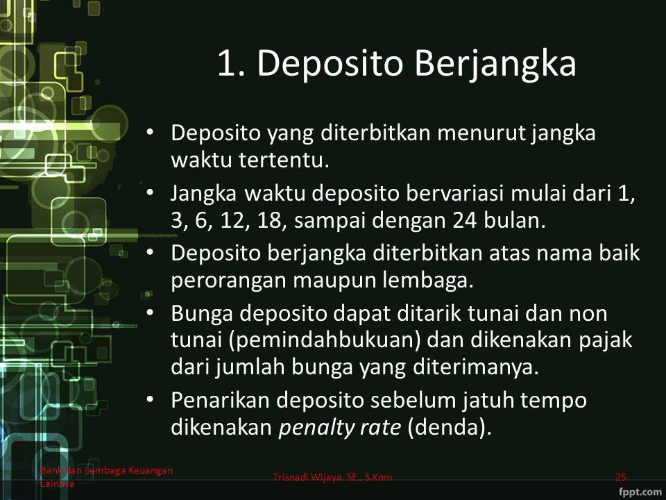 1. Deposito Berjangka Deposito yang diterbitkan menurut jangka waktu tertentu. Jangka waktu deposito bervariasi mulai dari 1, 3, 6, 12, 18, sampai den