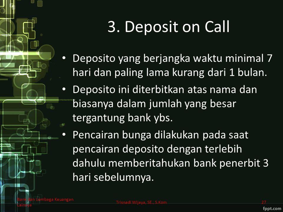 3. Deposit on Call Deposito yang berjangka waktu minimal 7 hari dan paling lama kurang dari 1 bulan. Deposito ini diterbitkan atas nama dan biasanya d