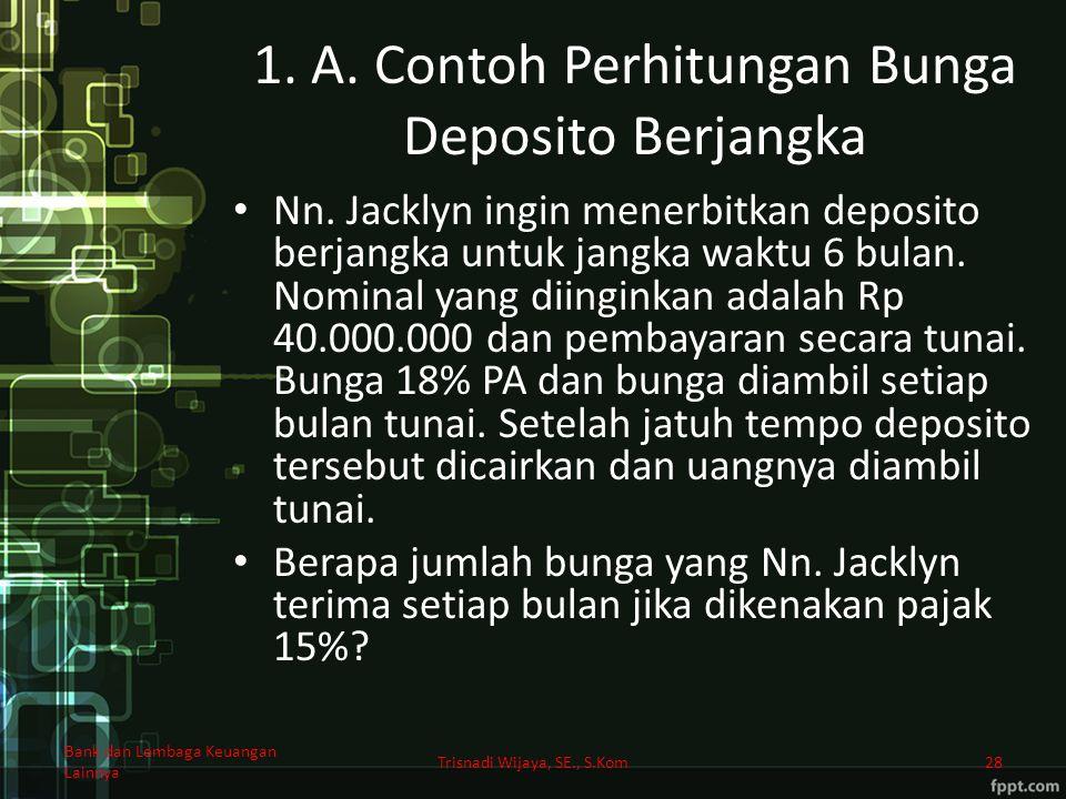 1. A. Contoh Perhitungan Bunga Deposito Berjangka Nn. Jacklyn ingin menerbitkan deposito berjangka untuk jangka waktu 6 bulan. Nominal yang diinginkan