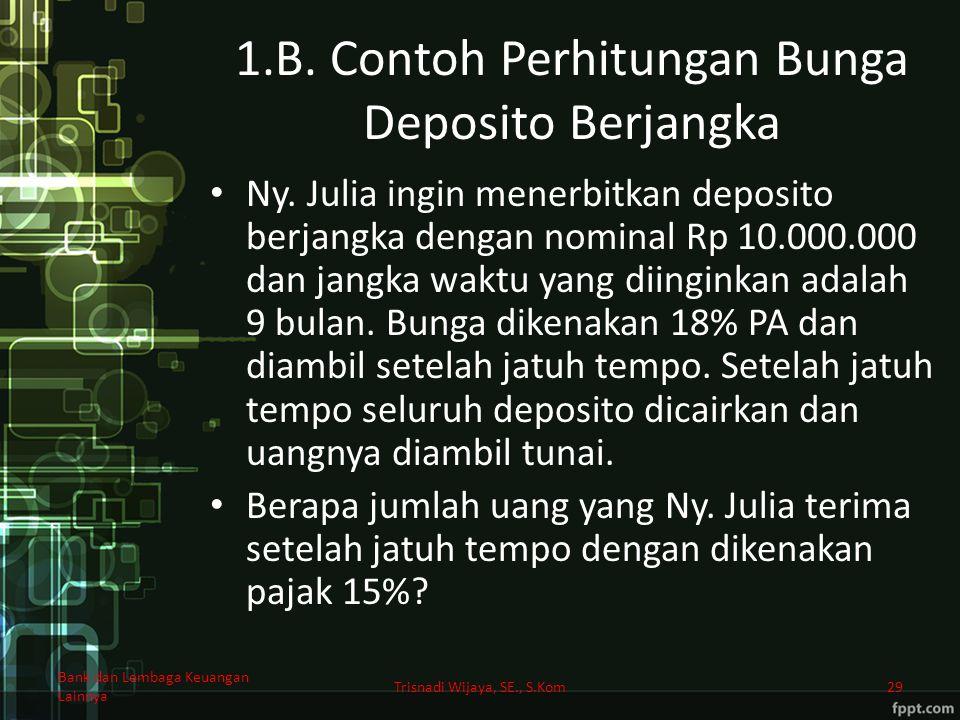 1.B. Contoh Perhitungan Bunga Deposito Berjangka Ny. Julia ingin menerbitkan deposito berjangka dengan nominal Rp 10.000.000 dan jangka waktu yang dii