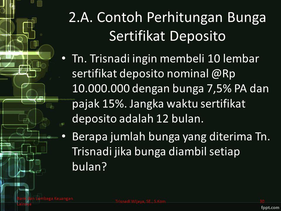 2.A. Contoh Perhitungan Bunga Sertifikat Deposito Tn. Trisnadi ingin membeli 10 lembar sertifikat deposito nominal @Rp 10.000.000 dengan bunga 7,5% PA