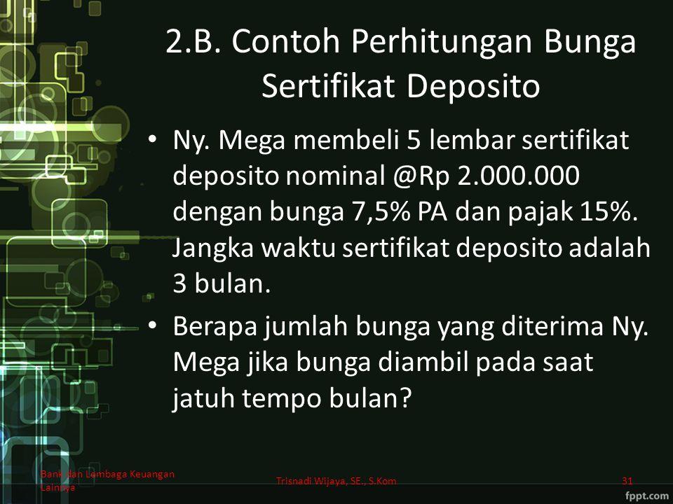 2.B. Contoh Perhitungan Bunga Sertifikat Deposito Ny. Mega membeli 5 lembar sertifikat deposito nominal @Rp 2.000.000 dengan bunga 7,5% PA dan pajak 1