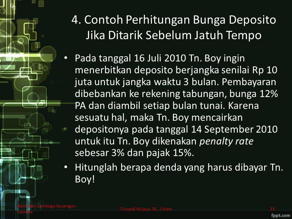 4. Contoh Perhitungan Bunga Deposito Jika Ditarik Sebelum Jatuh Tempo Pada tanggal 16 Juli 2010 Tn. Boy ingin menerbitkan deposito berjangka senilai R
