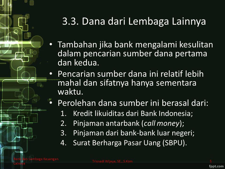 3.3. Dana dari Lembaga Lainnya Tambahan jika bank mengalami kesulitan dalam pencarian sumber dana pertama dan kedua. Pencarian sumber dana ini relatif