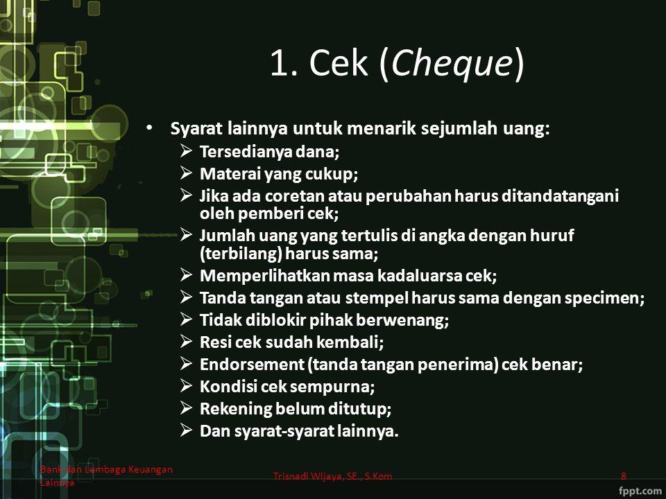 1. Cek (Cheque) Syarat lainnya untuk menarik sejumlah uang:  Tersedianya dana;  Materai yang cukup;  Jika ada coretan atau perubahan harus ditandat