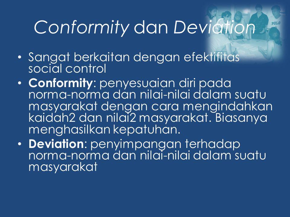 Conformity dan Deviation Sangat berkaitan dengan efektifitas social control Conformity : penyesuaian diri pada norma-norma dan nilai-nilai dalam suatu masyarakat dengan cara mengindahkan kaidah2 dan nilai2 masyarakat.